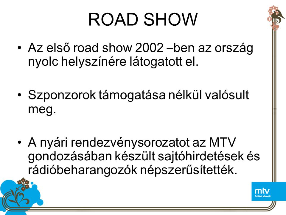 ROAD SHOW Az első road show 2002 –ben az ország nyolc helyszínére látogatott el. Szponzorok támogatása nélkül valósult meg.
