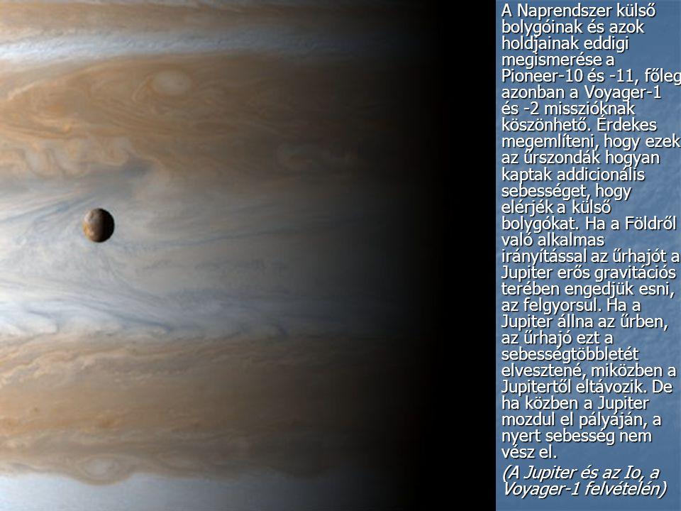 A Naprendszer külső bolygóinak és azok holdjainak eddigi megismerése a Pioneer-10 és -11, főleg azonban a Voyager-1 és -2 misszióknak köszönhető. Érdekes megemlíteni, hogy ezek az űrszondák hogyan kaptak addicionális sebességet, hogy elérjék a külső bolygókat. Ha a Földről való alkalmas irányítással az űrhajót a Jupiter erős gravitációs terében engedjük esni, az felgyorsul. Ha a Jupiter állna az űrben, az űrhajó ezt a sebességtöbbletét elvesztené, miközben a Jupitertől eltávozik. De ha közben a Jupiter mozdul el pályáján, a nyert sebesség nem vész el.
