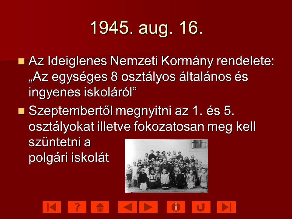 """1945. aug. 16. Az Ideiglenes Nemzeti Kormány rendelete: """"Az egységes 8 osztályos általános és ingyenes iskoláról"""