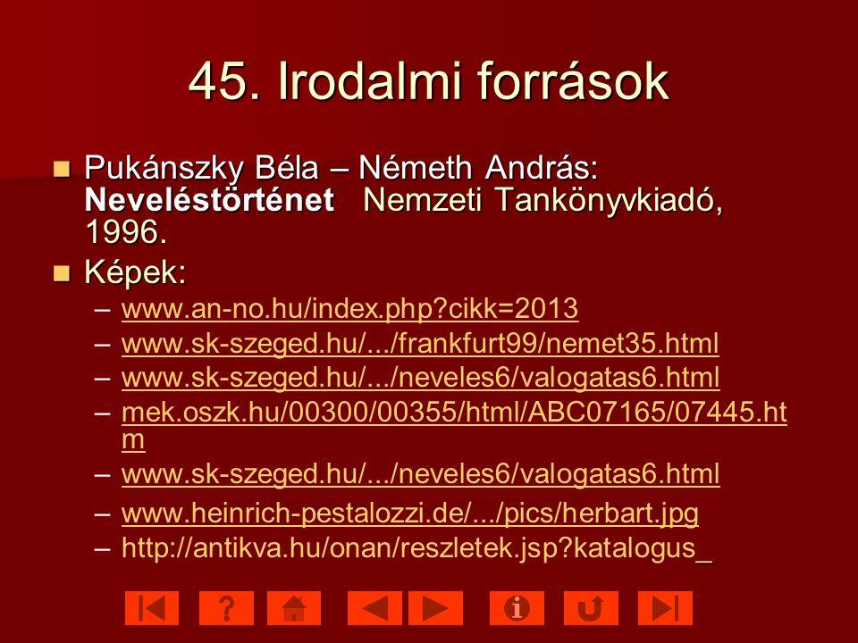 45. Irodalmi források Pukánszky Béla – Németh András: Neveléstörténet Nemzeti Tankönyvkiadó, 1996.