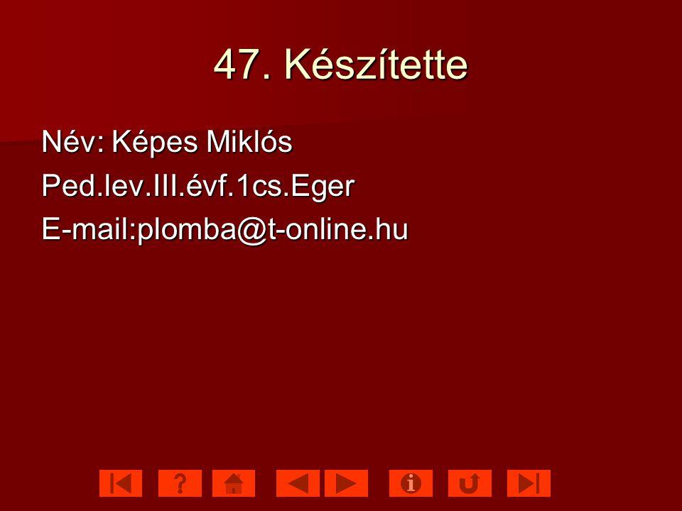47. Készítette Név: Képes Miklós Ped.lev.III.évf.1cs.Eger