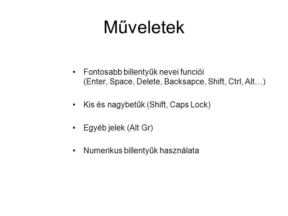 Műveletek Fontosabb billentyűk nevei funciói (Enter, Space, Delete, Backsapce, Shift, Ctrl, Alt…) Kis és nagybetűk (Shift, Caps Lock)