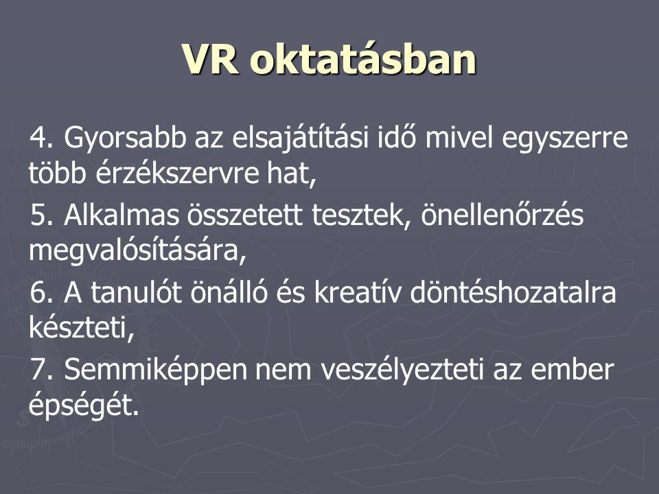 VR oktatásban 4. Gyorsabb az elsajátítási idő mivel egyszerre több érzékszervre hat, 5. Alkalmas összetett tesztek, önellenőrzés megvalósítására,