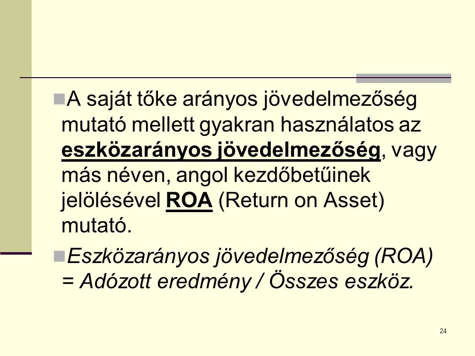 A saját tőke arányos jövedelmezőség mutató mellett gyakran használatos az eszközarányos jövedelmezőség, vagy más néven, angol kezdőbetűinek jelölésével ROA (Return on Asset) mutató.