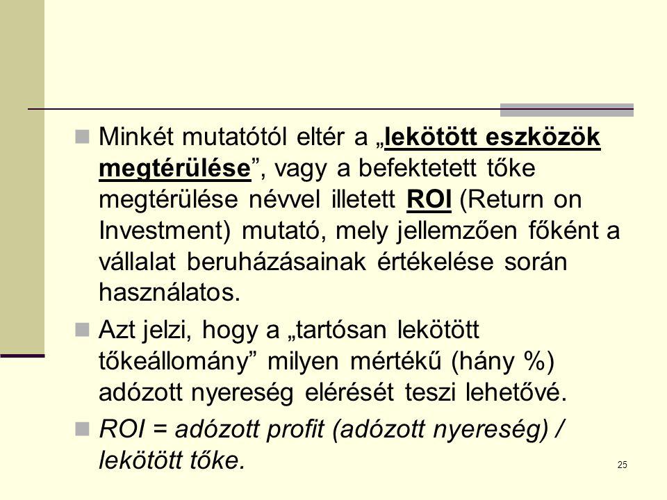 """Minkét mutatótól eltér a """"lekötött eszközök megtérülése , vagy a befektetett tőke megtérülése névvel illetett ROI (Return on Investment) mutató, mely jellemzően főként a vállalat beruházásainak értékelése során használatos."""