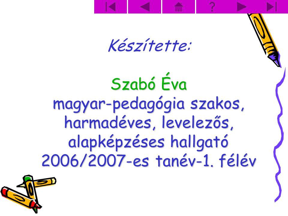 Készítette: Szabó Éva magyar-pedagógia szakos, harmadéves, levelezős, alapképzéses hallgató 2006/2007-es tanév-1.