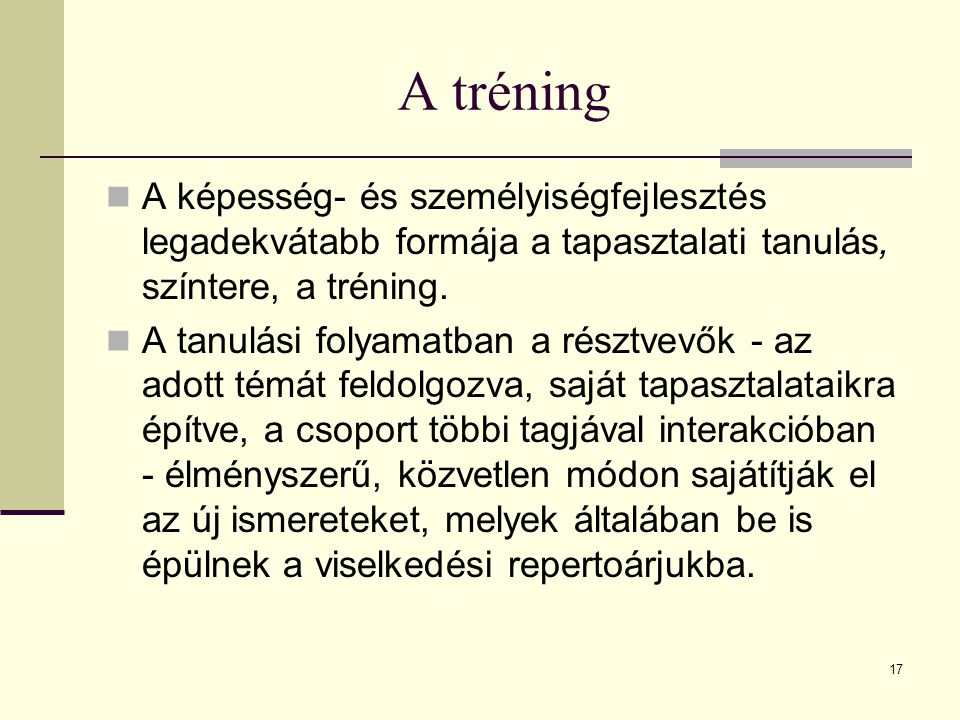 A tréning A képesség- és személyiségfejlesztés legadekvátabb formája a tapasztalati tanulás, színtere, a tréning.