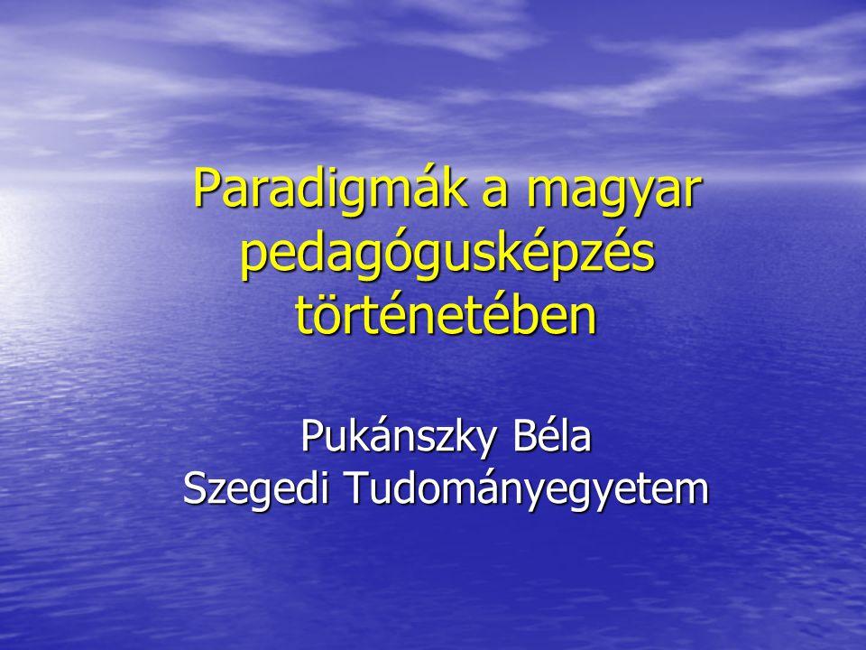 Paradigmák a magyar pedagógusképzés történetében Pukánszky Béla Szegedi Tudományegyetem