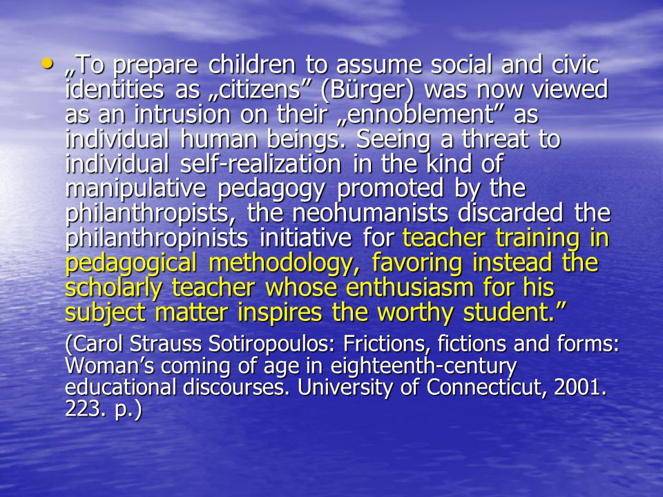 """To prepare children to assume social and civic identities as ""citizens (Bürger) was now viewed as an intrusion on their ""ennoblement as individual human beings. Seeing a threat to individual self-realization in the kind of manipulative pedagogy promoted by the philanthropists, the neohumanists discarded the philanthropinists initiative for teacher training in pedagogical methodology, favoring instead the scholarly teacher whose enthusiasm for his subject matter inspires the worthy student."