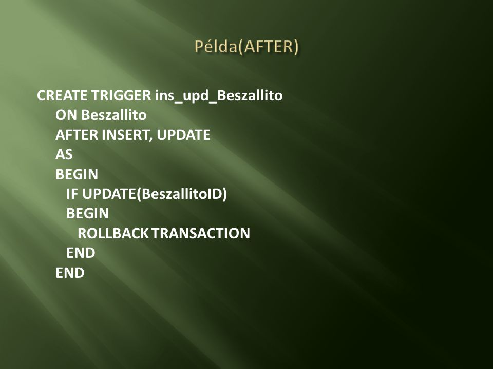 Példa(AFTER) CREATE TRIGGER ins_upd_Beszallito ON Beszallito AFTER INSERT, UPDATE AS BEGIN IF UPDATE(BeszallitoID) ROLLBACK TRANSACTION END
