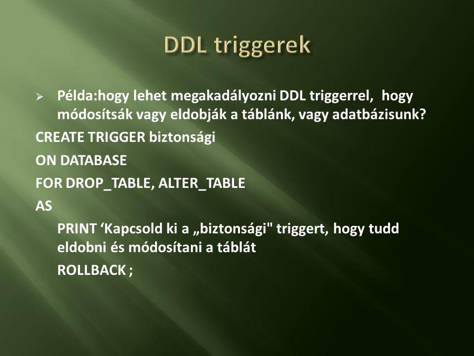 DDL triggerek Példa:hogy lehet megakadályozni DDL triggerrel, hogy módosítsák vagy eldobják a táblánk, vagy adatbázisunk