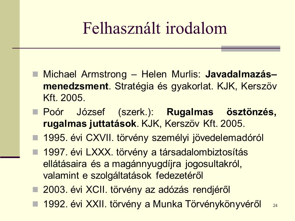 Felhasznált irodalom Michael Armstrong – Helen Murlis: Javadalmazás–menedzsment. Stratégia és gyakorlat. KJK, Kerszöv Kft. 2005.