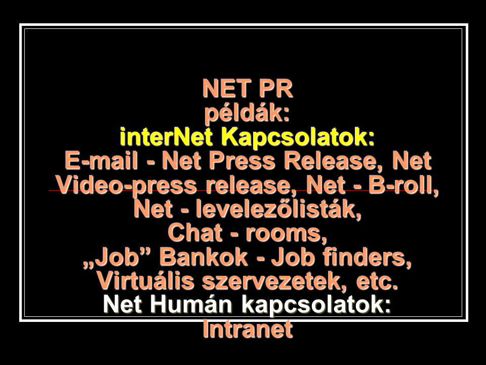 "NET PR példák: interNet Kapcsolatok: E-mail - Net Press Release, Net Video-press release, Net - B-roll, Net - levelezőlisták, Chat - rooms, ""Job Bankok - Job finders, Virtuális szervezetek, etc."