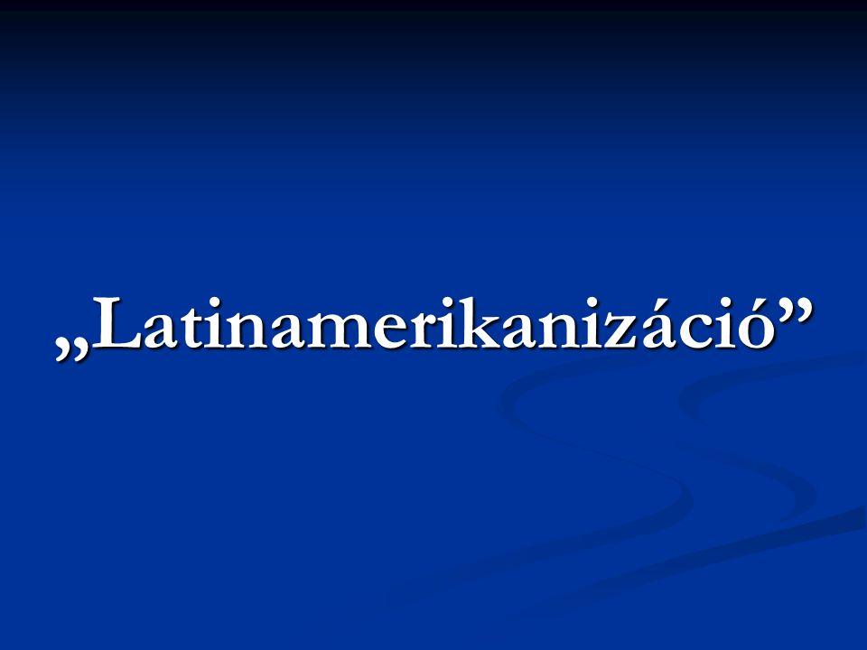 """""""Latinamerikanizáció"""