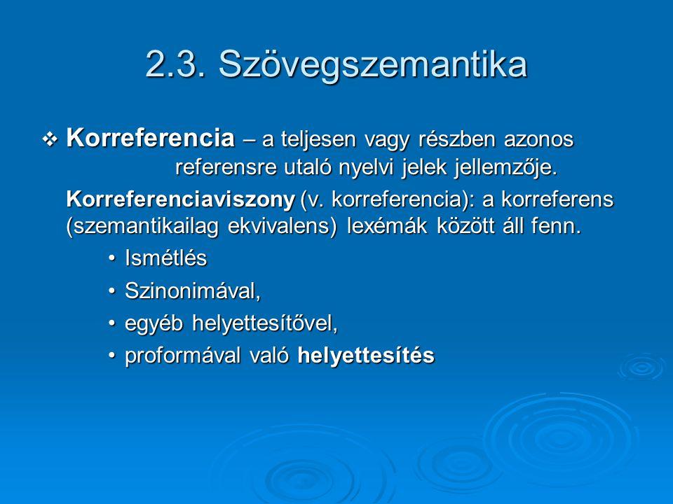 2.3. Szövegszemantika Korreferencia – a teljesen vagy részben azonos referensre utaló nyelvi jelek jellemzője.