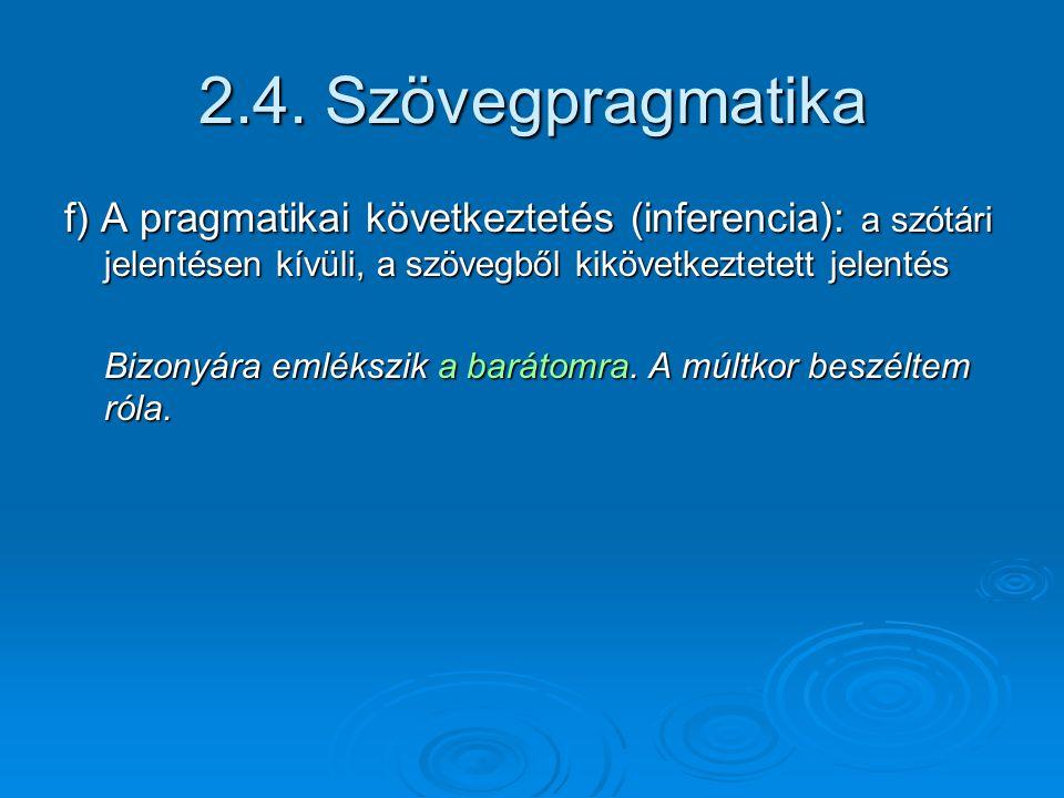 2.4. Szövegpragmatika f) A pragmatikai következtetés (inferencia): a szótári jelentésen kívüli, a szövegből kikövetkeztetett jelentés.