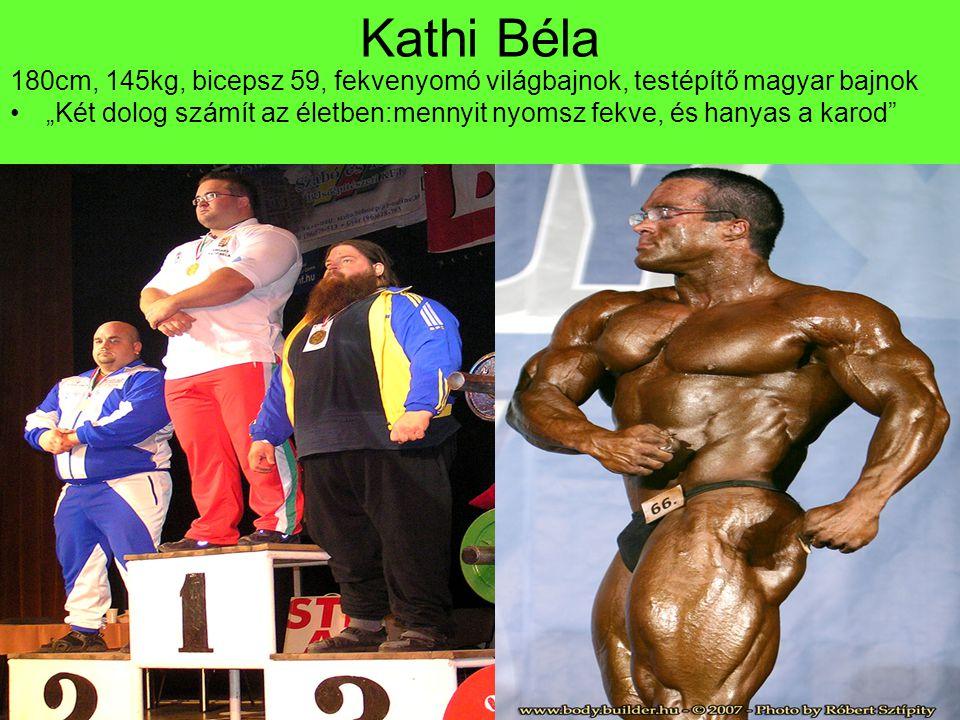Kathi Béla 180cm, 145kg, bicepsz 59, fekvenyomó világbajnok, testépítő magyar bajnok.