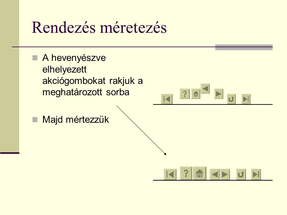 Rendezés méretezés A hevenyészve elhelyezett akciógombokat rakjuk a meghatározott sorba.