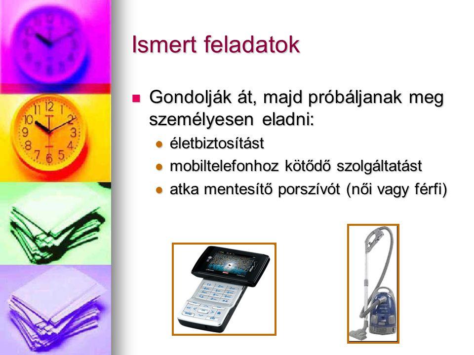 Ismert feladatok Gondolják át, majd próbáljanak meg személyesen eladni: életbiztosítást. mobiltelefonhoz kötődő szolgáltatást.
