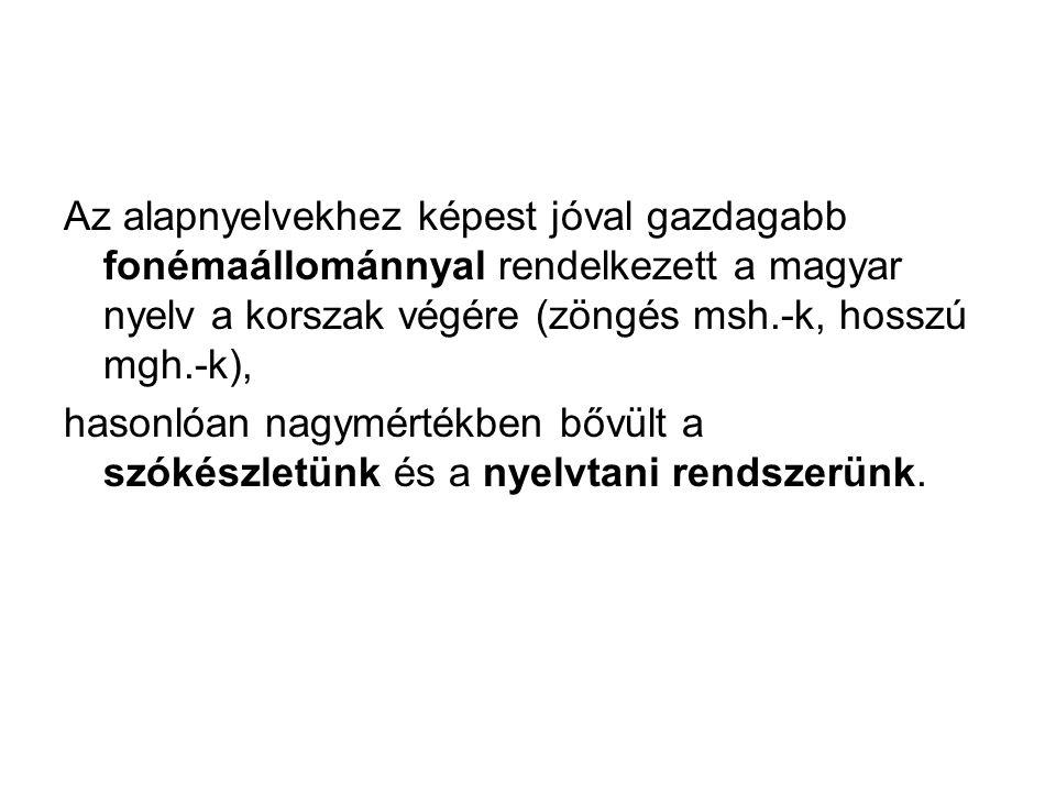 Az alapnyelvekhez képest jóval gazdagabb fonémaállománnyal rendelkezett a magyar nyelv a korszak végére (zöngés msh.-k, hosszú mgh.-k),