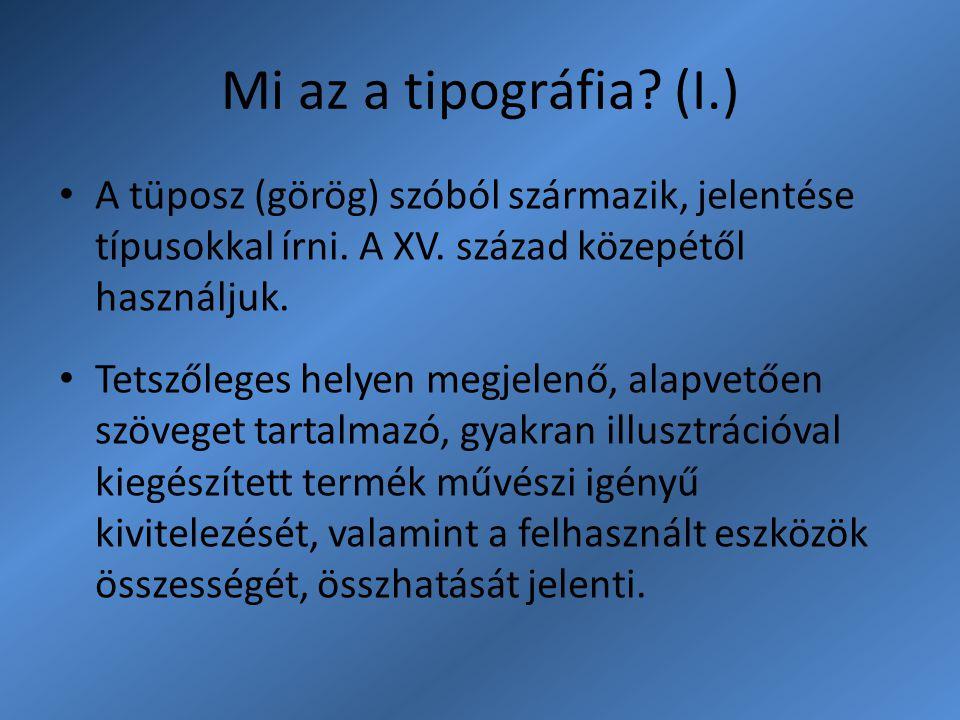 Mi az a tipográfia (I.) A tüposz (görög) szóból származik, jelentése típusokkal írni. A XV. század közepétől használjuk.