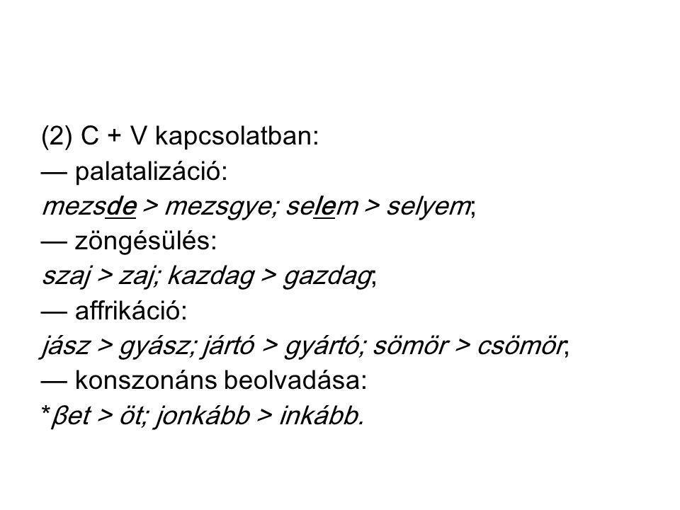 (2) C + V kapcsolatban: — palatalizáció: mezsde > mezsgye; selem > selyem; — zöngésülés: szaj > zaj; kazdag > gazdag;