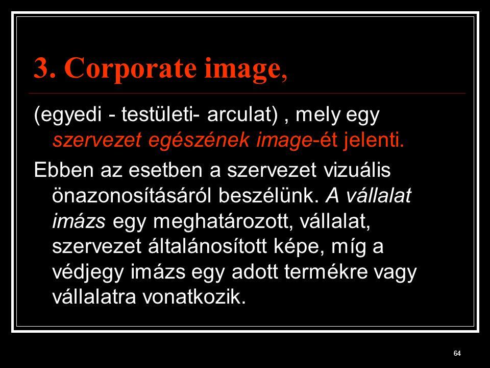 3. Corporate image, (egyedi - testületi- arculat) , mely egy szervezet egészének image-ét jelenti.