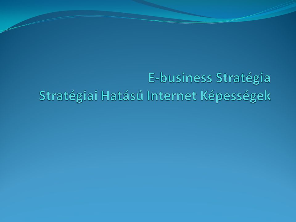 E-business Stratégia Stratégiai Hatású Internet Képességek