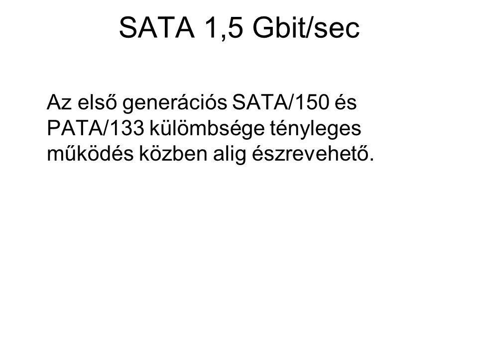 SATA 1,5 Gbit/sec Az első generációs SATA/150 és PATA/133 külömbsége tényleges működés közben alig észrevehető.