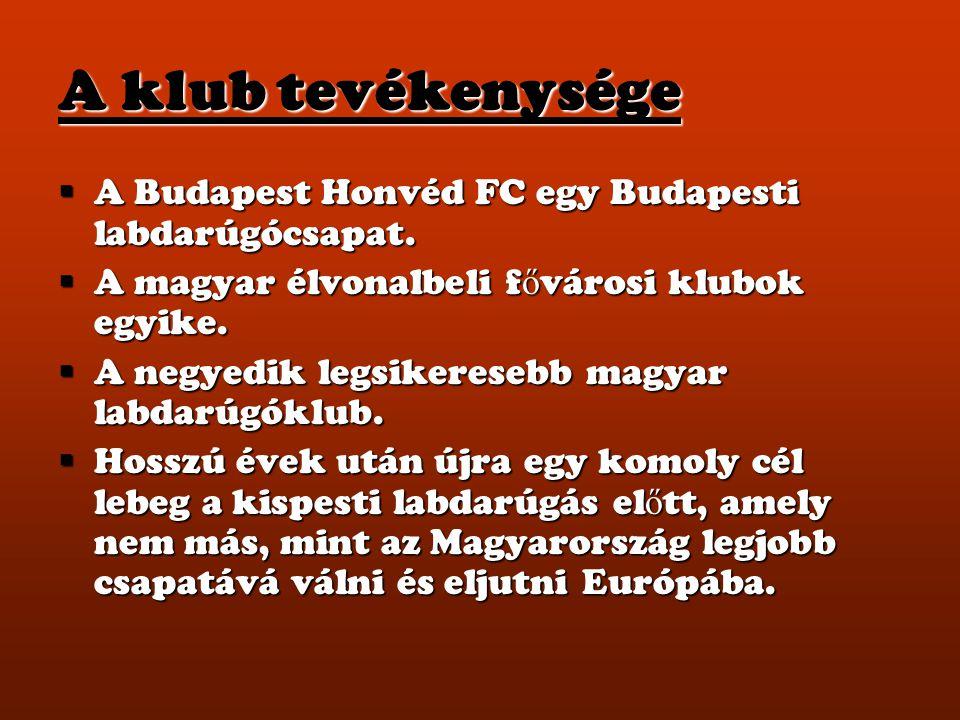 A klub tevékenysége A Budapest Honvéd FC egy Budapesti labdarúgócsapat. A magyar élvonalbeli fővárosi klubok egyike.