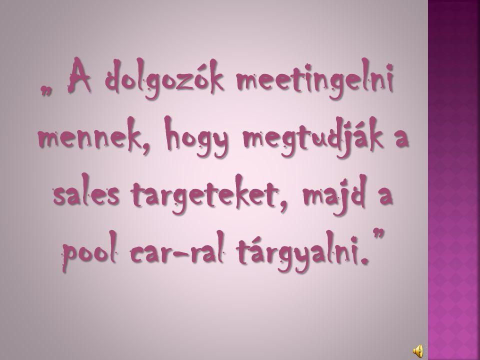 """"""" A dolgozók meetingelni mennek, hogy megtudják a sales targeteket, majd a pool car-ral tárgyalni."""