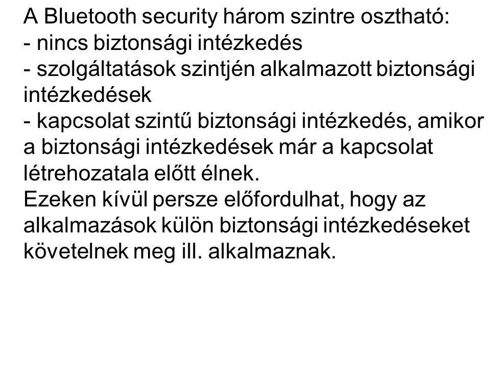 A Bluetooth security három szintre osztható: - nincs biztonsági intézkedés - szolgáltatások szintjén alkalmazott biztonsági intézkedések - kapcsolat szintű biztonsági intézkedés, amikor a biztonsági intézkedések már a kapcsolat létrehozatala előtt élnek.