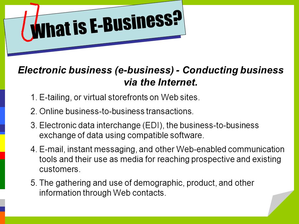 What is E-Business Electronic business (e-business) - Conducting business via the Internet. E-tailing, or virtual storefronts on Web sites.