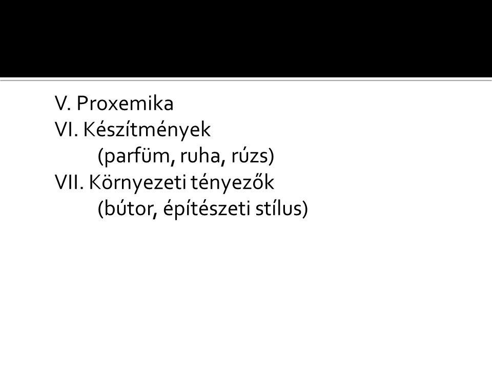 V. Proxemika VI. Készítmények (parfüm, ruha, rúzs) VII