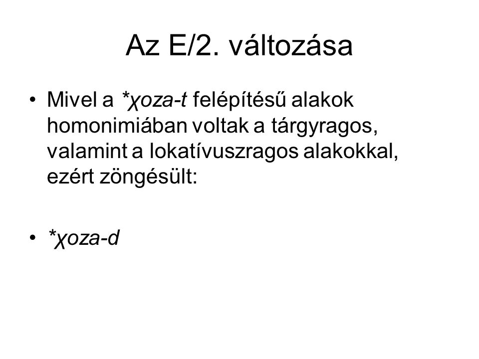 Az E/2. változása Mivel a *χoza-t felépítésű alakok homonimiában voltak a tárgyragos, valamint a lokatívuszragos alakokkal, ezért zöngésült: