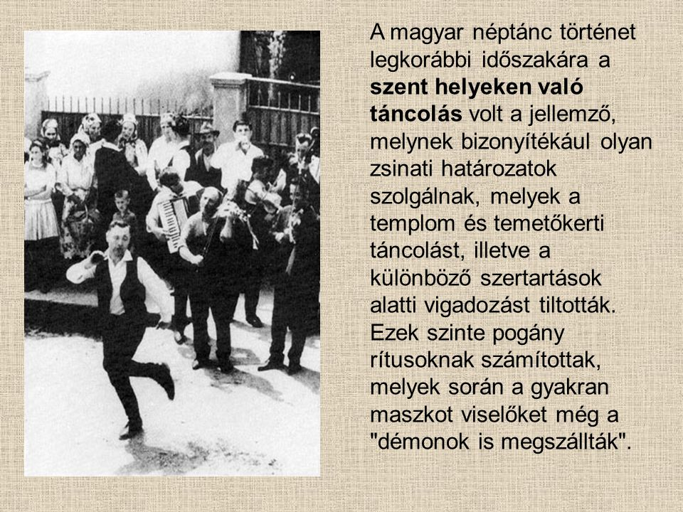 A magyar néptánc történet legkorábbi időszakára a szent helyeken való táncolás volt a jellemző, melynek bizonyítékául olyan zsinati határozatok szolgálnak, melyek a templom és temetőkerti táncolást, illetve a különböző szertartások alatti vigadozást tiltották.