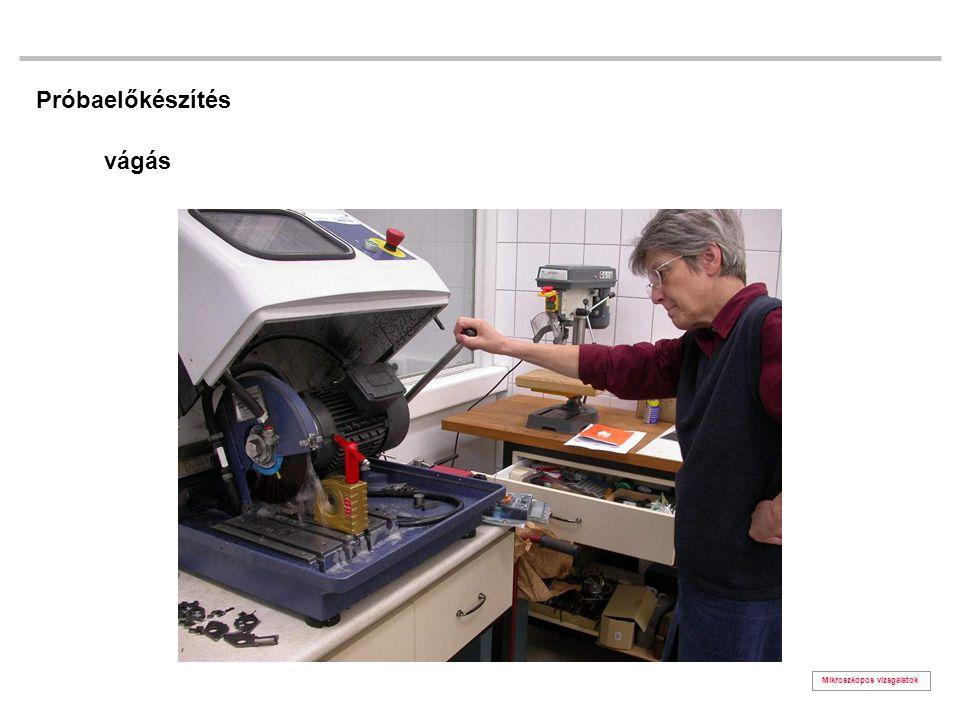 Próbaelőkészítés vágás Mikroszkópos vizsgálatok