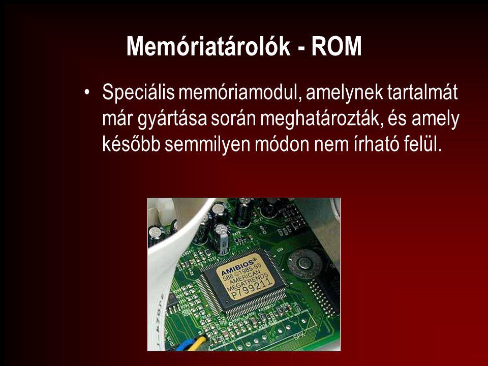 Memóriatárolók - ROM Speciális memóriamodul, amelynek tartalmát már gyártása során meghatározták, és amely később semmilyen módon nem írható felül.
