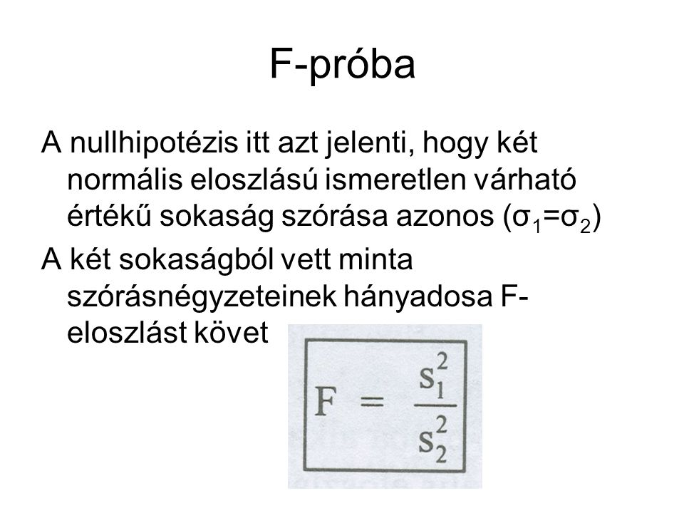 F-próba A nullhipotézis itt azt jelenti, hogy két normális eloszlású ismeretlen várható értékű sokaság szórása azonos (σ1=σ2)