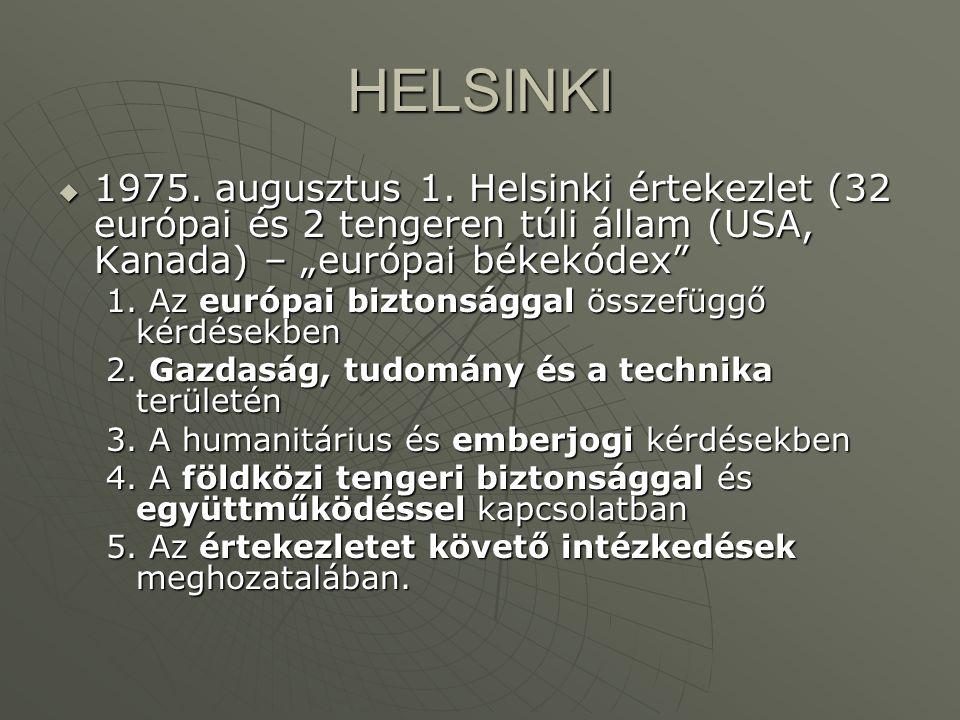"""HELSINKI 1975. augusztus 1. Helsinki értekezlet (32 európai és 2 tengeren túli állam (USA, Kanada) – """"európai békekódex"""