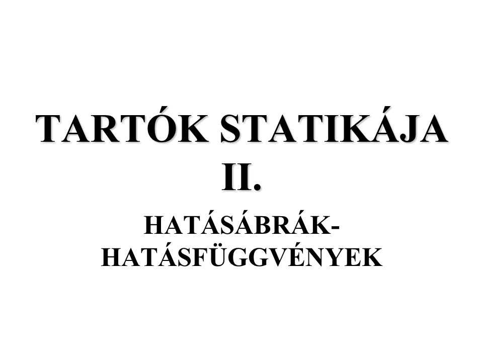 TARTÓK STATIKÁJA II. 2005. TAVASZ HATÁSÁBRÁK-HATÁSFÜGGVÉNYEK