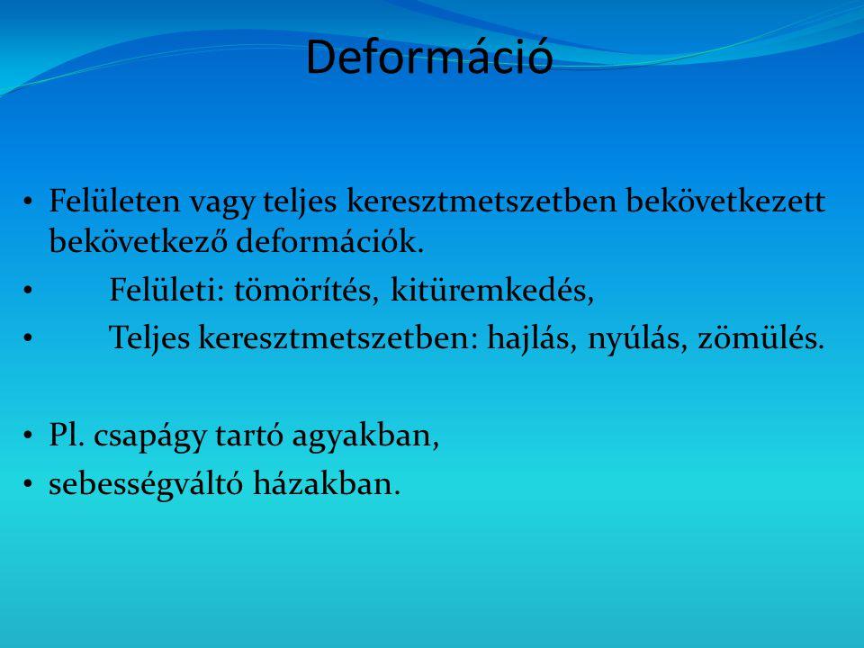 Deformáció Felületen vagy teljes keresztmetszetben bekövetkezett bekövetkező deformációk. Felületi: tömörítés, kitüremkedés,