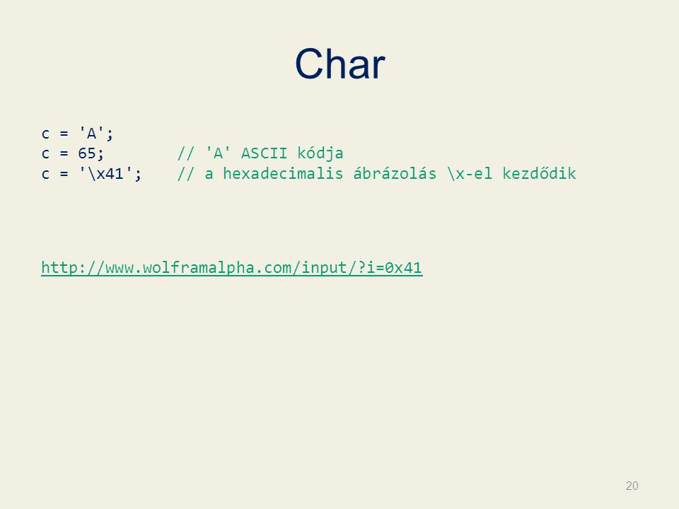 Char c = A ; c = 65; // A ASCII kódja c = \x41 ; // a hexadecimalis ábrázolás \x-el kezdődik http://www.wolframalpha.com/input/ i=0x41