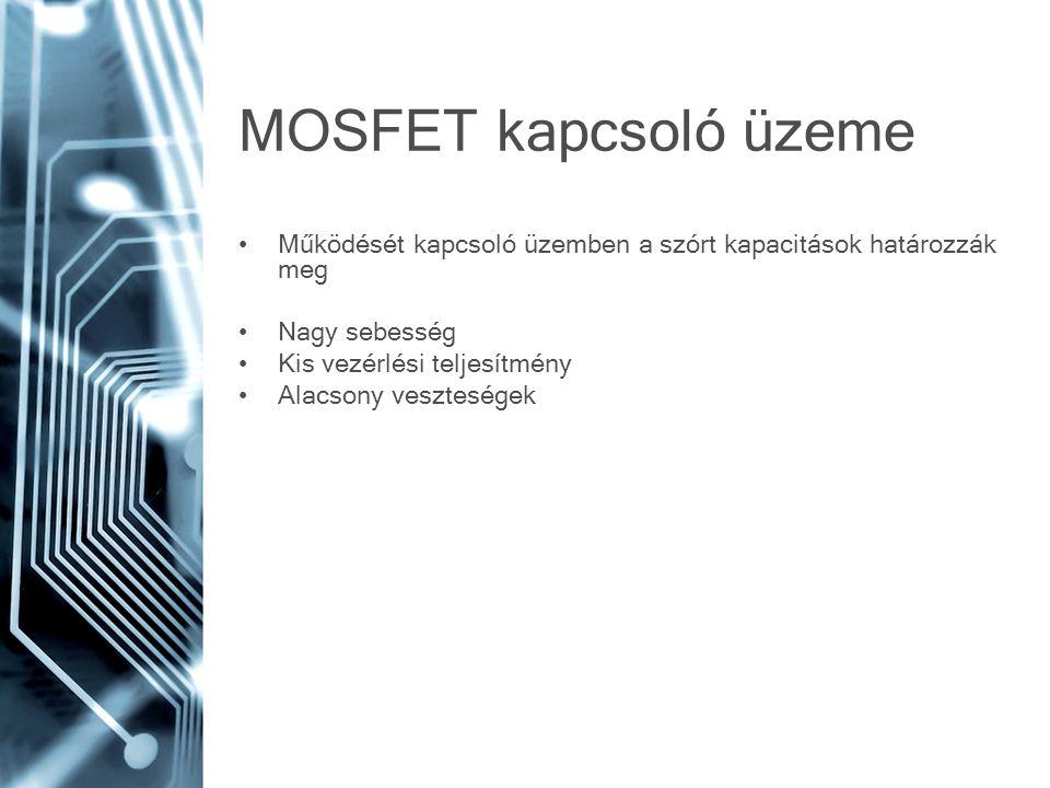 MOSFET kapcsoló üzeme Működését kapcsoló üzemben a szórt kapacitások határozzák meg. Nagy sebesség.