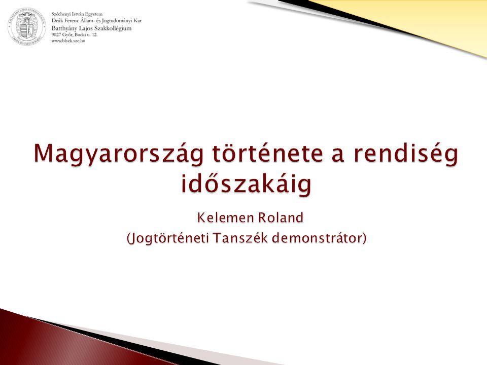 Magyarország története a rendiség időszakáig Kelemen Roland (Jogtörténeti Tanszék demonstrátor)