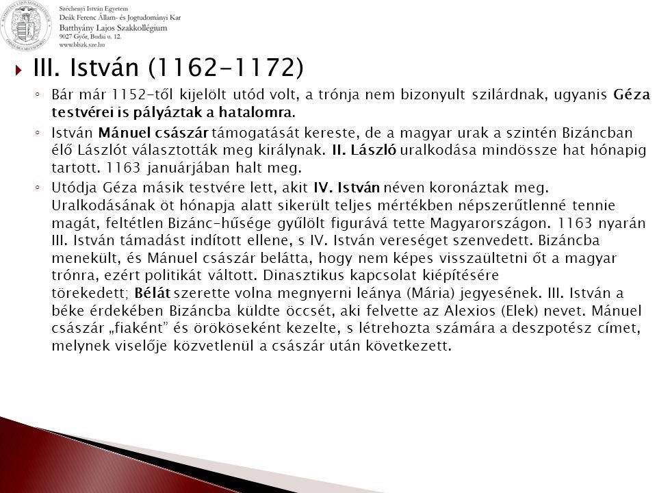 III. István (1162-1172) Bár már 1152-től kijelölt utód volt, a trónja nem bizonyult szilárdnak, ugyanis Géza testvérei is pályáztak a hatalomra.