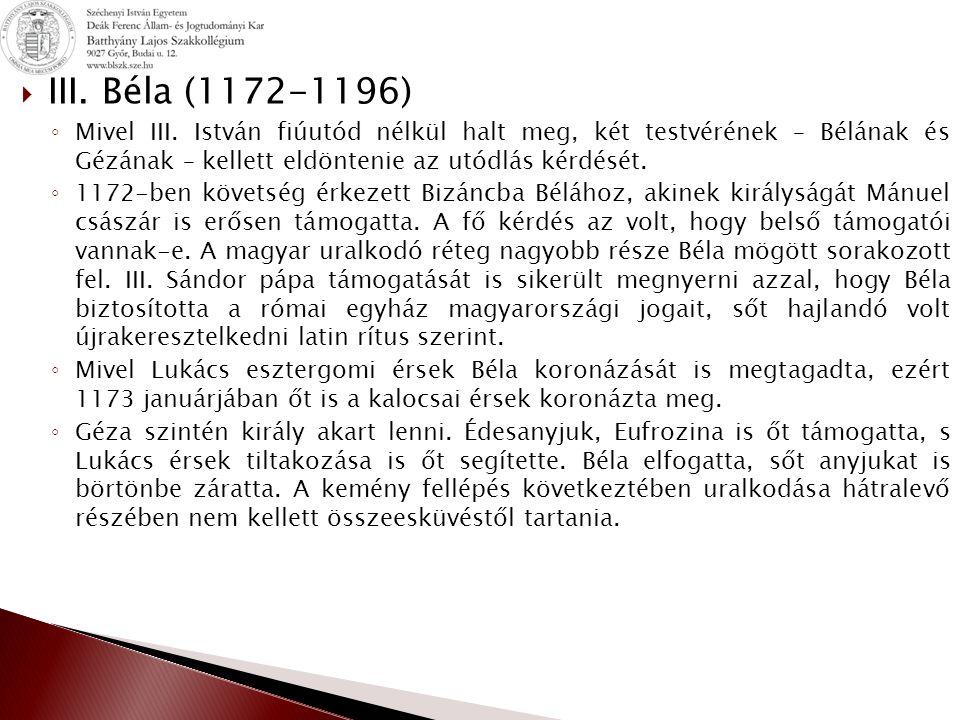 III. Béla (1172-1196) Mivel III. István fiúutód nélkül halt meg, két testvérének – Bélának és Gézának – kellett eldöntenie az utódlás kérdését.