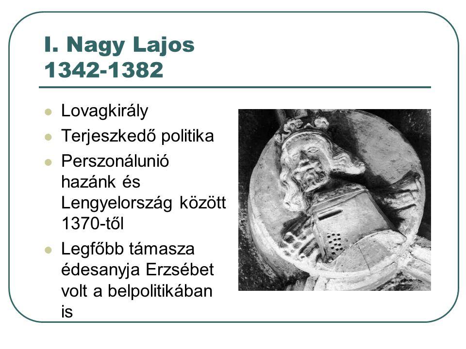 I. Nagy Lajos 1342-1382 Lovagkirály Terjeszkedő politika