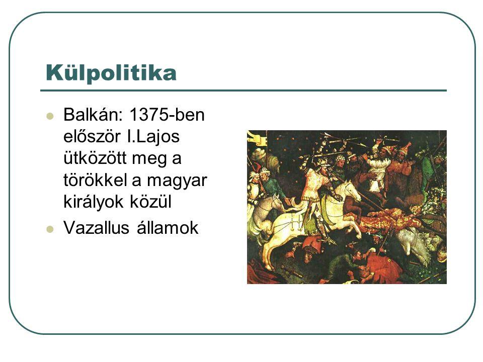 Külpolitika Balkán: 1375-ben először I.Lajos ütközött meg a törökkel a magyar királyok közül.