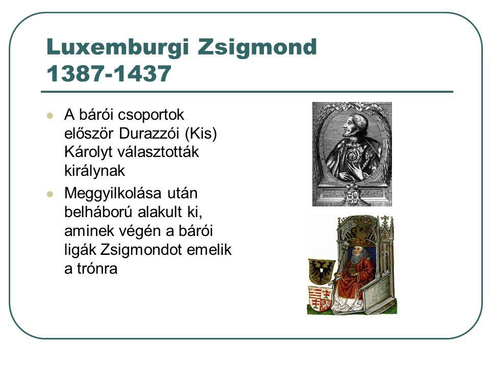 Luxemburgi Zsigmond 1387-1437 A bárói csoportok először Durazzói (Kis) Károlyt választották királynak.